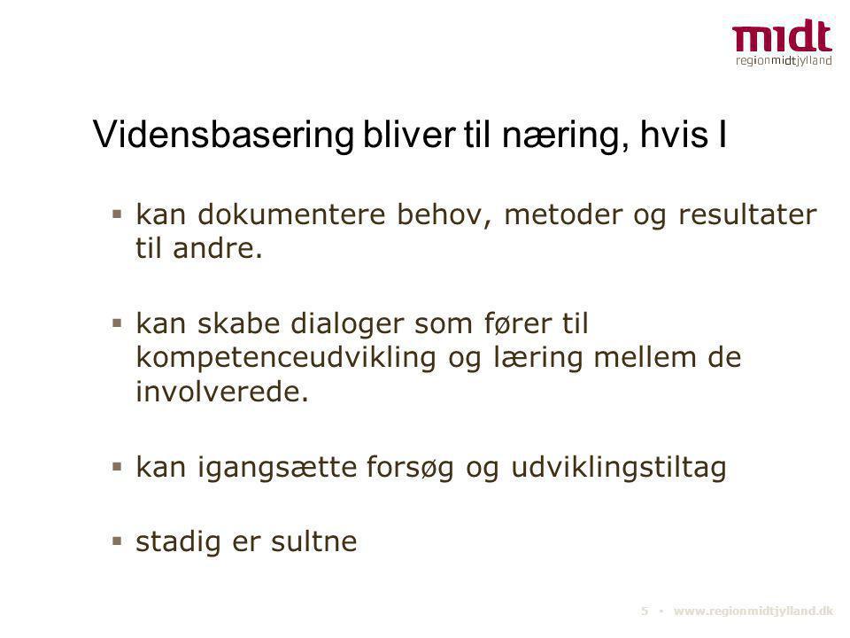 5 ▪ www.regionmidtjylland.dk Vidensbasering bliver til næring, hvis I  kan dokumentere behov, metoder og resultater til andre.  kan skabe dialoger s