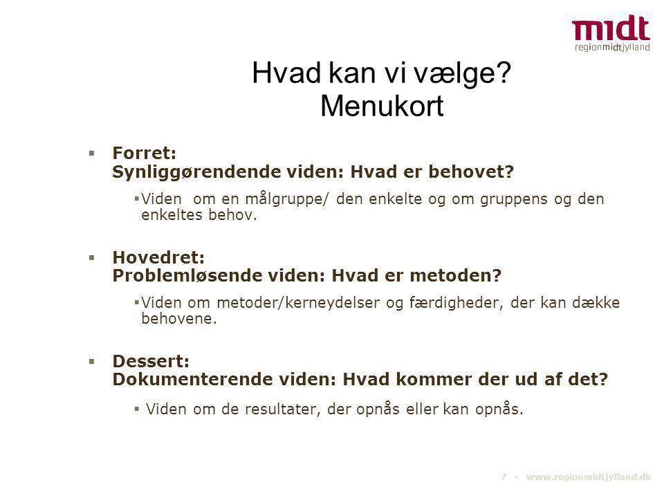 7 ▪ www.regionmidtjylland.dk Hvad kan vi vælge? Menukort  Forret: Synliggørendende viden: Hvad er behovet?  Viden om en målgruppe/ den enkelte og om