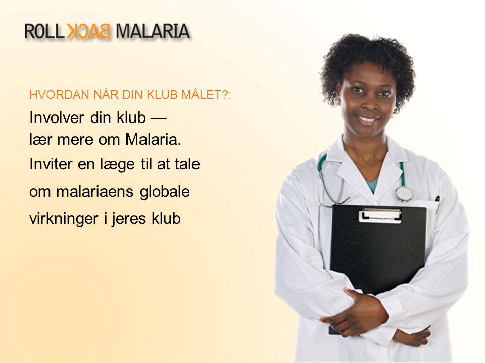 HVORDAN NÅR DIN KLUB MÅLET?: Involver din klub — lær mere om Malaria. Inviter en læge til at tale om malariaens globale virkninger i jeres klub