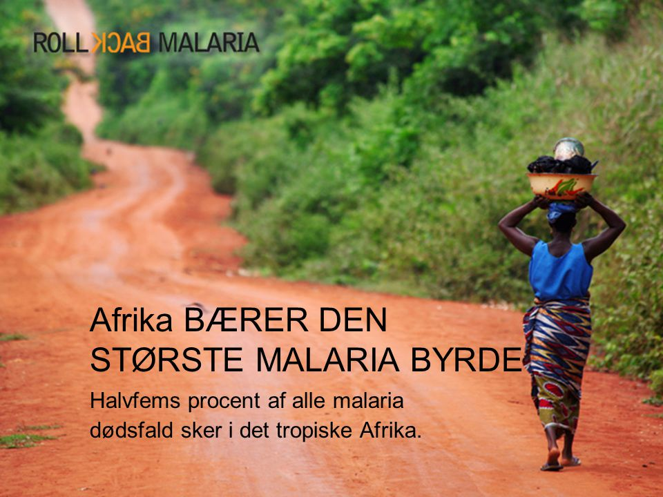 Afrika BÆRER DEN STØRSTE MALARIA BYRDE Halvfems procent af alle malaria dødsfald sker i det tropiske Afrika.