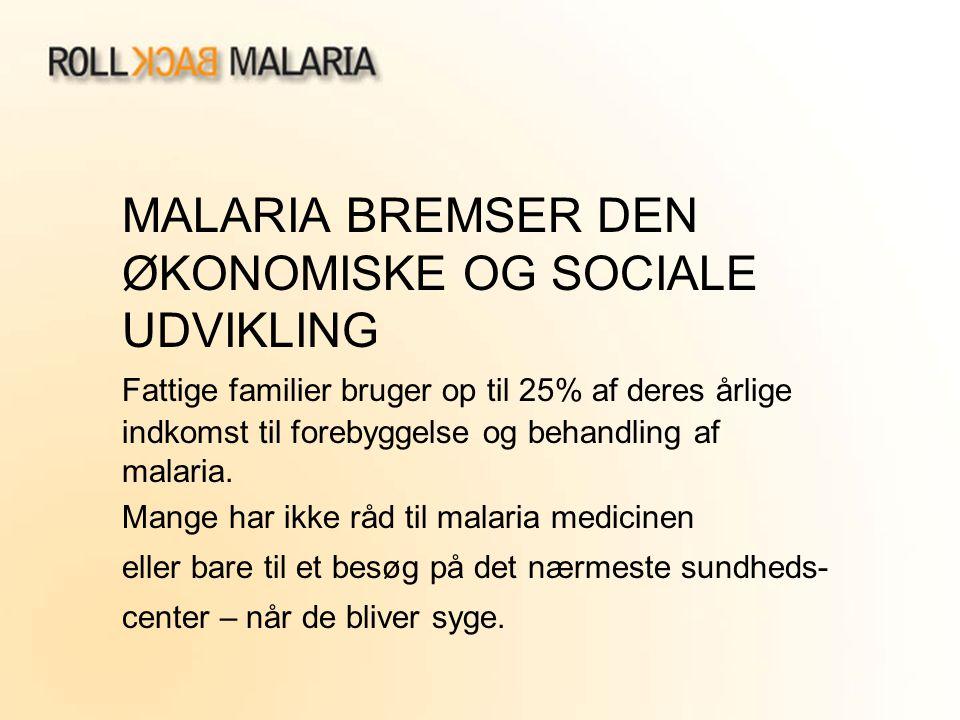 MALARIA BREMSER DEN ØKONOMISKE OG SOCIALE UDVIKLING Fattige familier bruger op til 25% af deres årlige indkomst til forebyggelse og behandling af mala