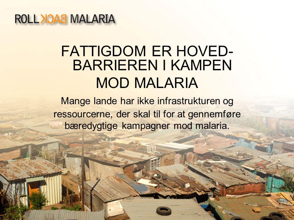 FATTIGDOM ER HOVED- BARRIEREN I KAMPEN MOD MALARIA Mange lande har ikke infrastrukturen og ressourcerne, der skal til for at gennemføre bæredygtige ka