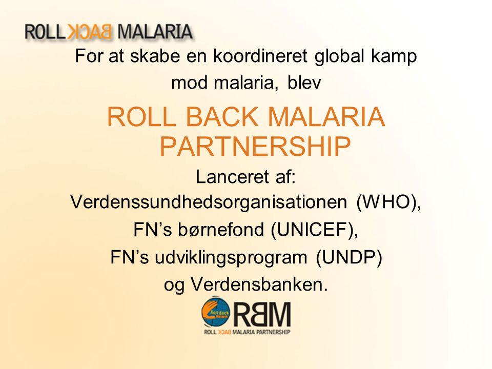 For at skabe en koordineret global kamp mod malaria, blev ROLL BACK MALARIA PARTNERSHIP Lanceret af: Verdenssundhedsorganisationen (WHO), FN's børnefo