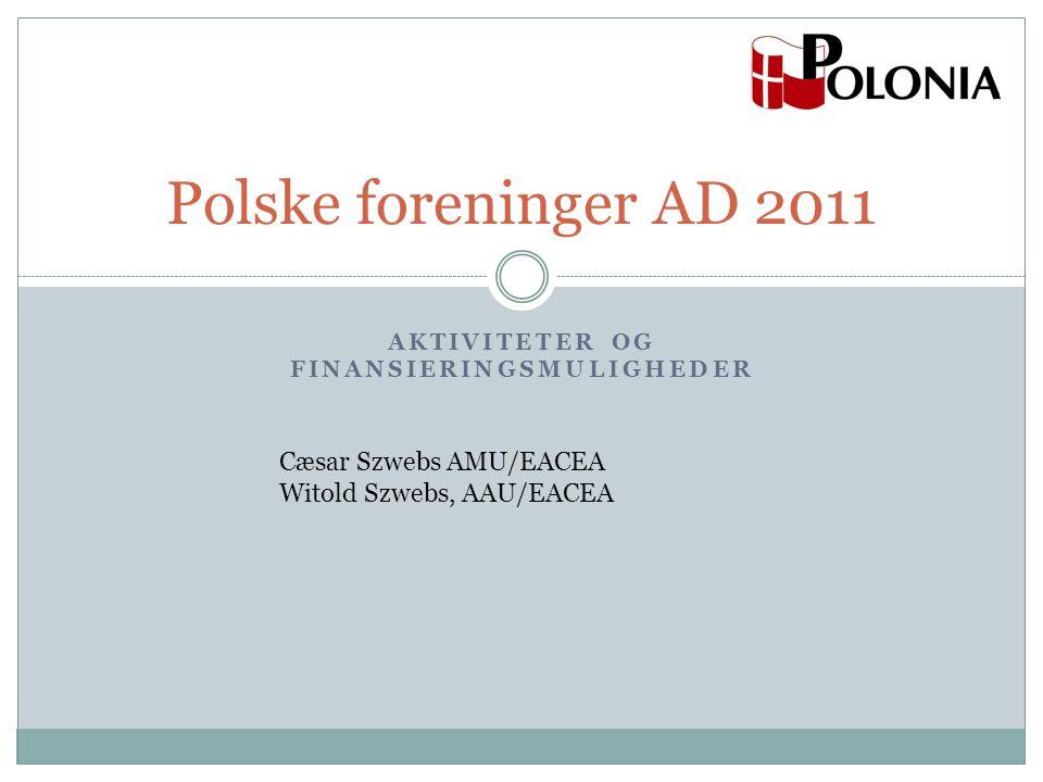 AKTIVITETER OG FINANSIERINGSMULIGHEDER Polske foreninger AD 2011 Cæsar Szwebs AMU/EACEA Witold Szwebs, AAU/EACEA