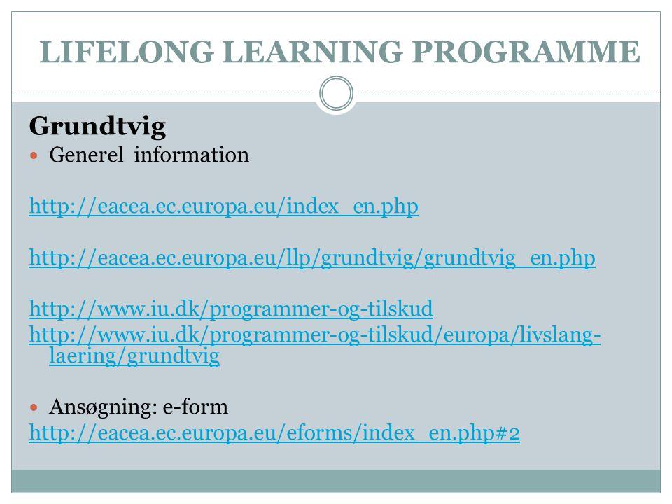 LIFELONG LEARNING PROGRAMME Grundtvig  Generel information http://eacea.ec.europa.eu/index_en.php http://eacea.ec.europa.eu/llp/grundtvig/grundtvig_en.php http://www.iu.dk/programmer-og-tilskud http://www.iu.dk/programmer-og-tilskud/europa/livslang- laering/grundtvig  Ansøgning: e-form http://eacea.ec.europa.eu/eforms/index_en.php#2