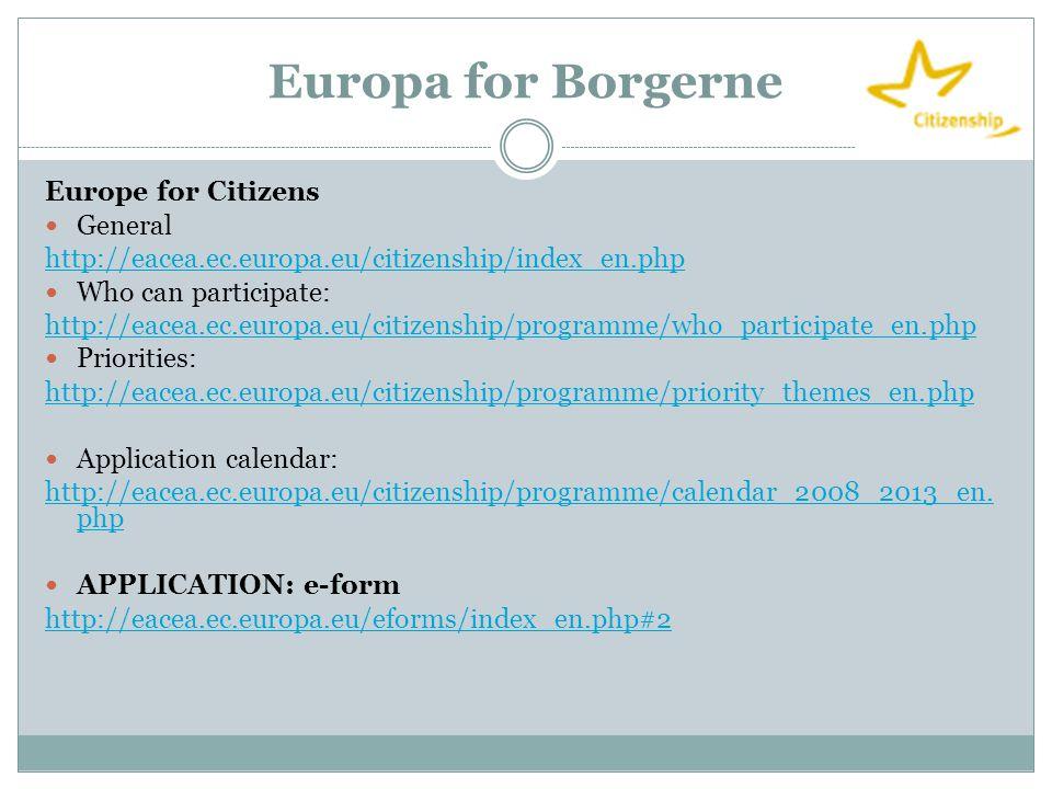 Europa for Borgerne Europe for Citizens  General http://eacea.ec.europa.eu/citizenship/index_en.php  Who can participate: http://eacea.ec.europa.eu/citizenship/programme/who_participate_en.php  Priorities: http://eacea.ec.europa.eu/citizenship/programme/priority_themes_en.php  Application calendar: http://eacea.ec.europa.eu/citizenship/programme/calendar_2008_2013_en.