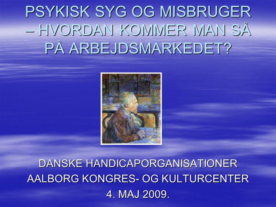 PSYKISK SYG OG MISBRUGER – HVORDAN KOMMER MAN SÅ PÅ ARBEJDSMARKEDET? DANSKE HANDICAPORGANISATIONER AALBORG KONGRES- OG KULTURCENTER 4. MAJ 2009.