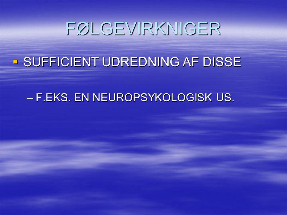 FØLGEVIRKNIGER  SUFFICIENT UDREDNING AF DISSE –F.EKS. EN NEUROPSYKOLOGISK US.