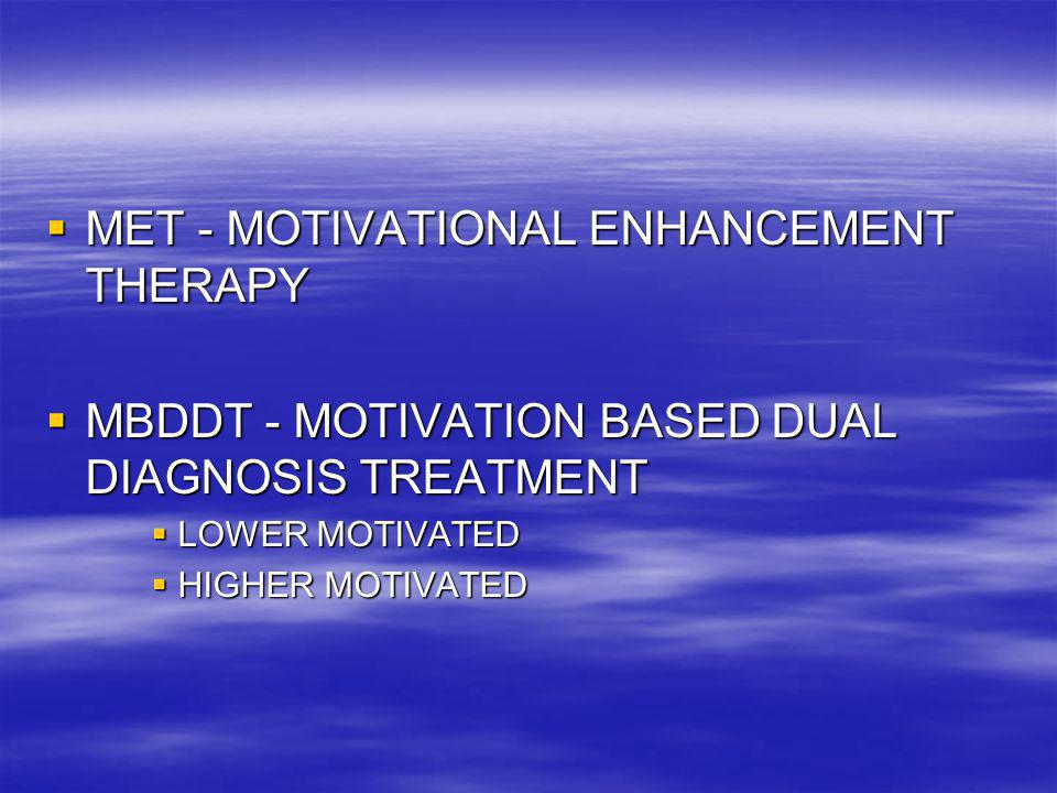  MET - MOTIVATIONAL ENHANCEMENT THERAPY  MBDDT - MOTIVATION BASED DUAL DIAGNOSIS TREATMENT  LOWER MOTIVATED  HIGHER MOTIVATED