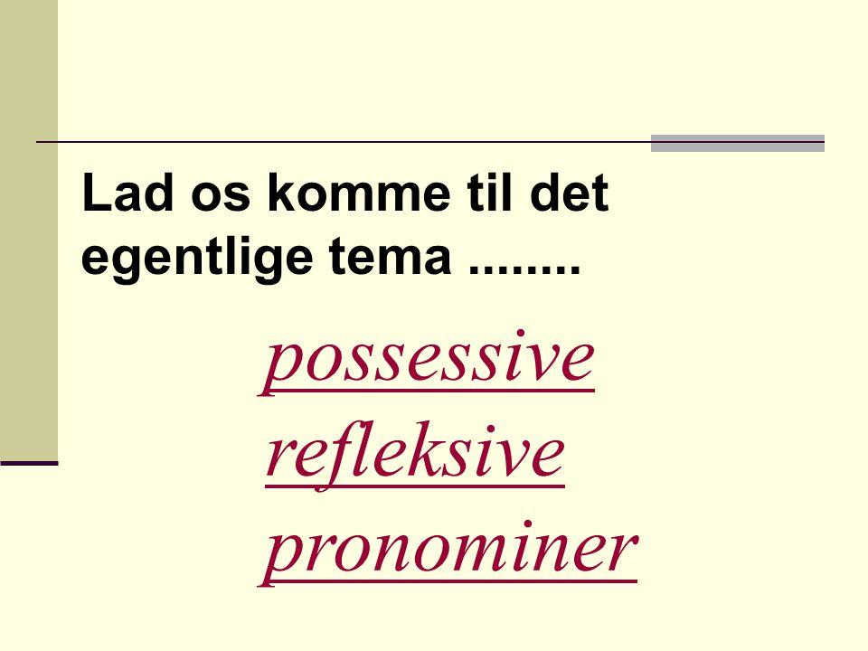 Possessive pronominer  Bruges til at udtrykke ejendomsforhold  Man kan også bruge genitiv-formen: navn + s f.x.: det er Henriks bog det er hans bog  Her har vi de possesive pronominer: min/mit/mine, din/dit/dine hans, hendes, dens, dets, vores, jeres, deres