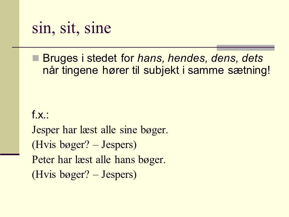 sin, sit, sine  Bruges i stedet for hans, hendes, dens, dets når tingene hører til subjekt i samme sætning.