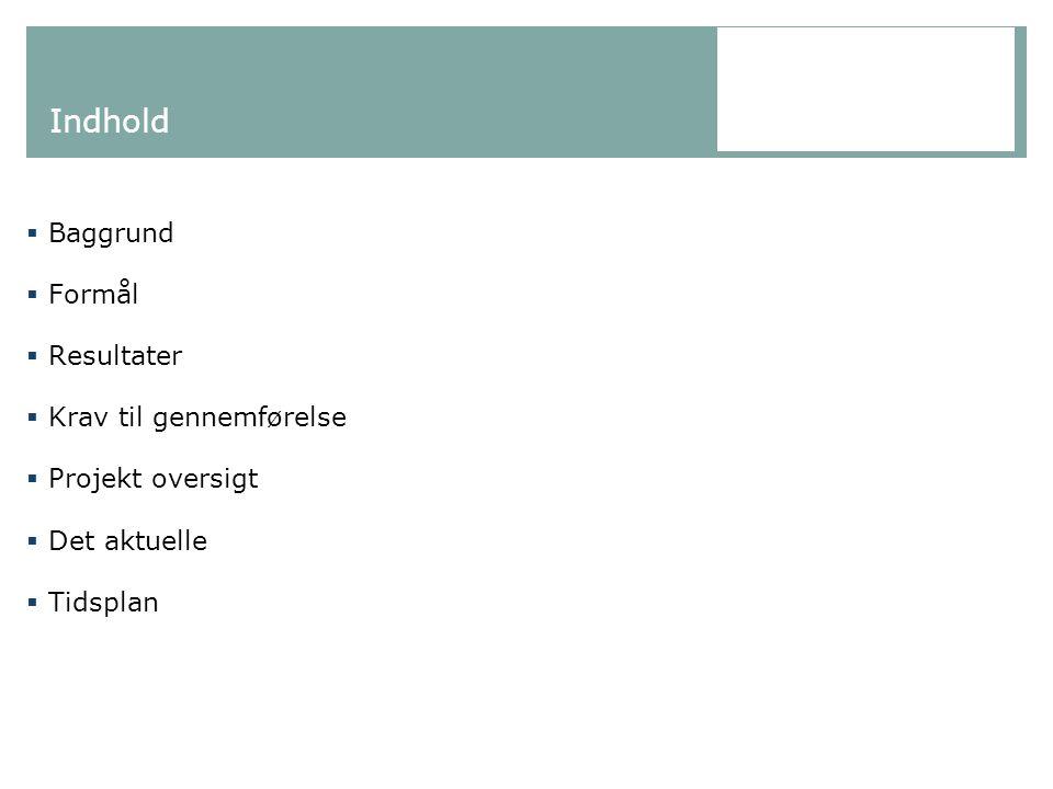 Indhold  Baggrund  Formål  Resultater  Krav til gennemførelse  Projekt oversigt  Det aktuelle  Tidsplan