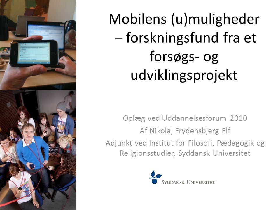 Mobilens (u)muligheder – forskningsfund fra et forsøgs- og udviklingsprojekt Oplæg ved Uddannelsesforum 2010 Af Nikolaj Frydensbjerg Elf Adjunkt ved I