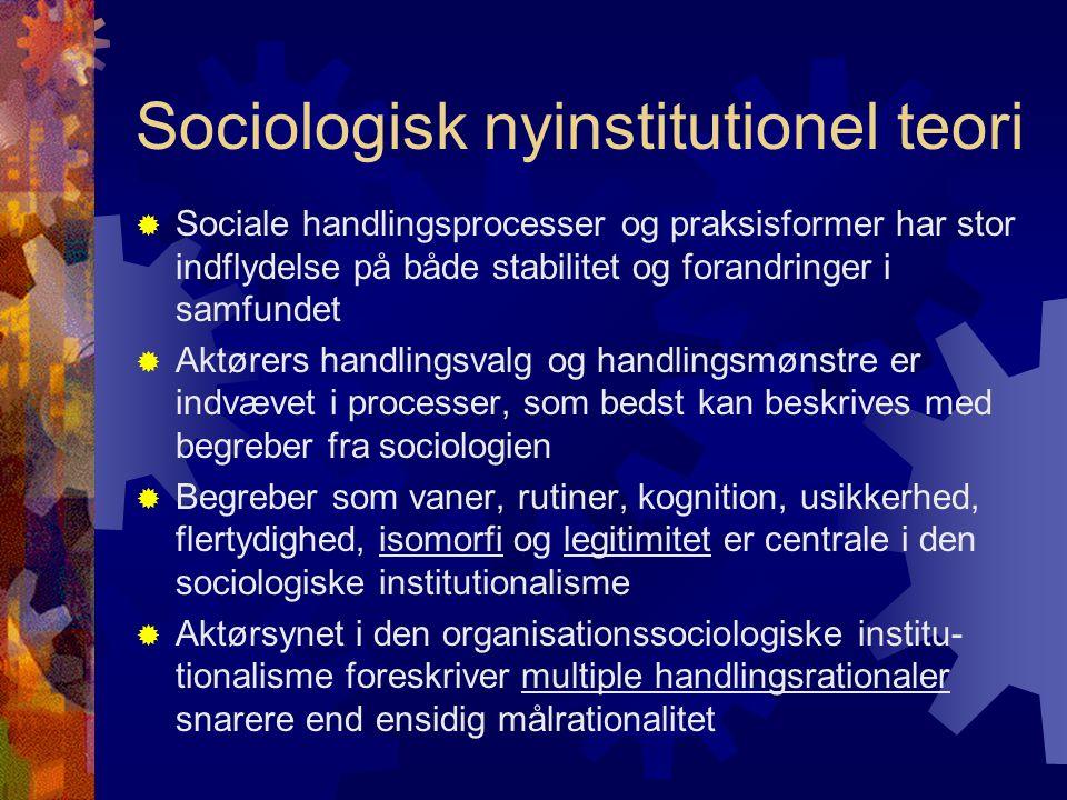 Sociologisk nyinstitutionel teori  Sociale handlingsprocesser og praksisformer har stor indflydelse på både stabilitet og forandringer i samfundet  Aktørers handlingsvalg og handlingsmønstre er indvævet i processer, som bedst kan beskrives med begreber fra sociologien  Begreber som vaner, rutiner, kognition, usikkerhed, flertydighed, isomorfi og legitimitet er centrale i den sociologiske institutionalisme  Aktørsynet i den organisationssociologiske institu- tionalisme foreskriver multiple handlingsrationaler snarere end ensidig målrationalitet