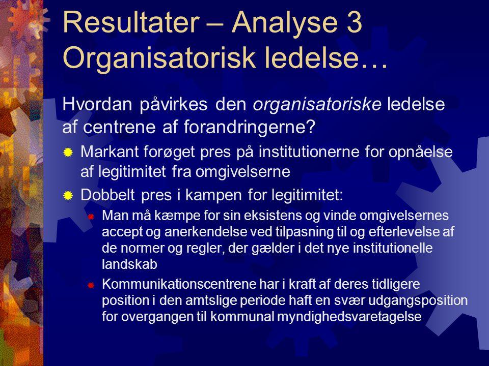 Resultater – Analyse 3 Organisatorisk ledelse… Hvordan påvirkes den organisatoriske ledelse af centrene af forandringerne.