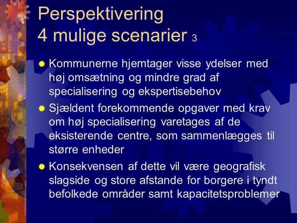 Perspektivering 4 mulige scenarier 3  Kommunerne hjemtager visse ydelser med høj omsætning og mindre grad af specialisering og ekspertisebehov  Sjældent forekommende opgaver med krav om høj specialisering varetages af de eksisterende centre, som sammenlægges til større enheder  Konsekvensen af dette vil være geografisk slagside og store afstande for borgere i tyndt befolkede områder samt kapacitetsproblemer