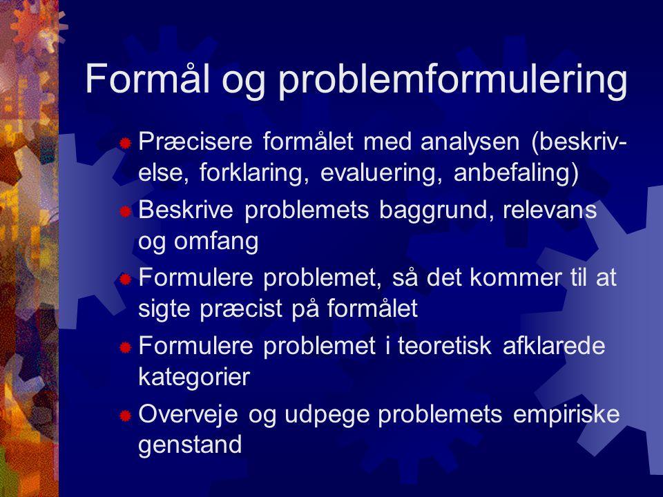 Formål og problemformulering  Præcisere formålet med analysen (beskriv- else, forklaring, evaluering, anbefaling)  Beskrive problemets baggrund, relevans og omfang  Formulere problemet, så det kommer til at sigte præcist på formålet  Formulere problemet i teoretisk afklarede kategorier  Overveje og udpege problemets empiriske genstand