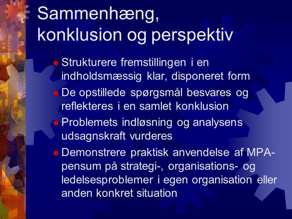 Sammenhæng, konklusion og perspektiv  Strukturere fremstillingen i en indholdsmæssig klar, disponeret form  De opstillede spørgsmål besvares og reflekteres i en samlet konklusion  Problemets indløsning og analysens udsagnskraft vurderes  Demonstrere praktisk anvendelse af MPA- pensum på strategi-, organisations- og ledelsesproblemer i egen organisation eller anden konkret situation