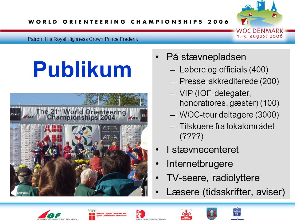 Patron: His Royal Highness Crown Prince Frederik Publikum •På stævnepladsen –Løbere og officials (400) –Presse-akkrediterede (200) –VIP (IOF-delegater, honoratiores, gæster) (100) –WOC-tour deltagere (3000) –Tilskuere fra lokalområdet ( ) •I stævnecenteret •Internetbrugere •TV-seere, radiolyttere •Læsere (tidsskrifter, aviser)