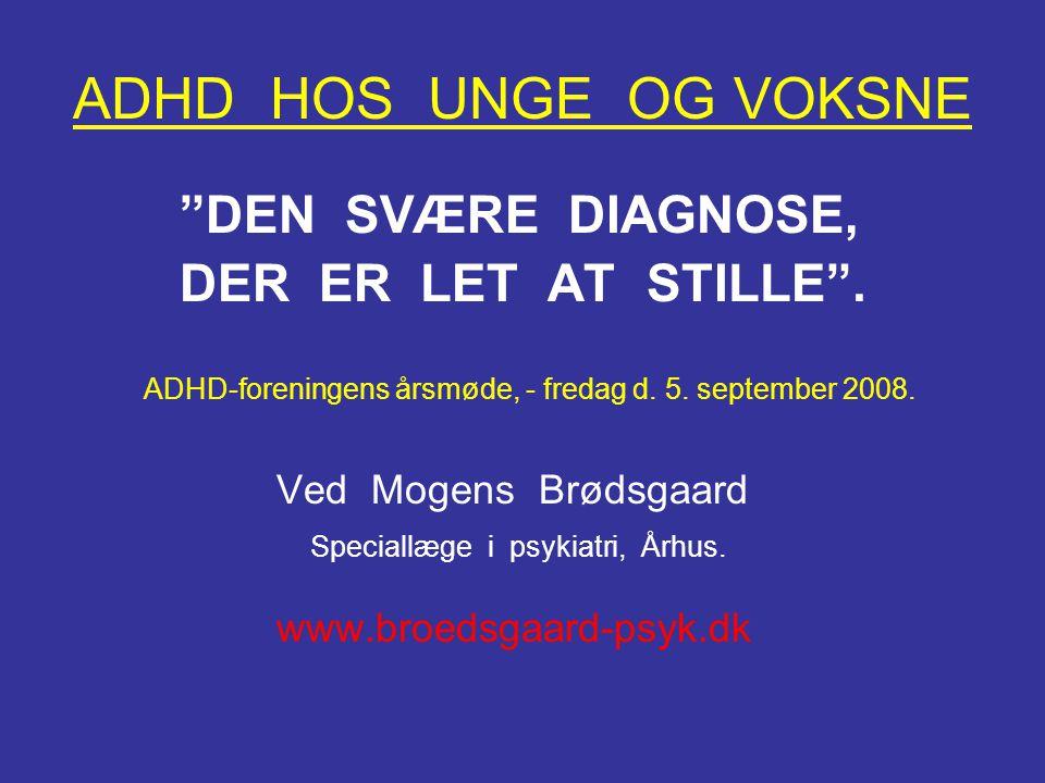 """ADHD HOS UNGE OG VOKSNE """"DEN SVÆRE DIAGNOSE, DER ER LET AT STILLE"""". ADHD-foreningens årsmøde, - fredag d. 5. september 2008. Ved Mogens Brødsgaard Spe"""