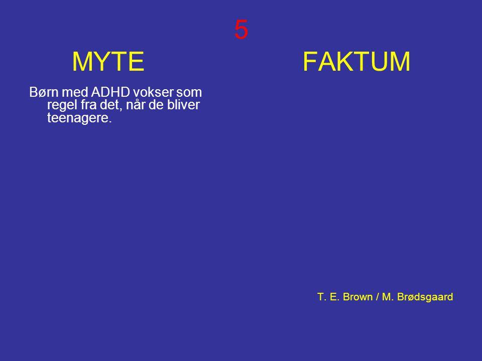 5 MYTE FAKTUM Børn med ADHD vokser som regel fra det, når de bliver teenagere. T. E. Brown / M. Brødsgaard