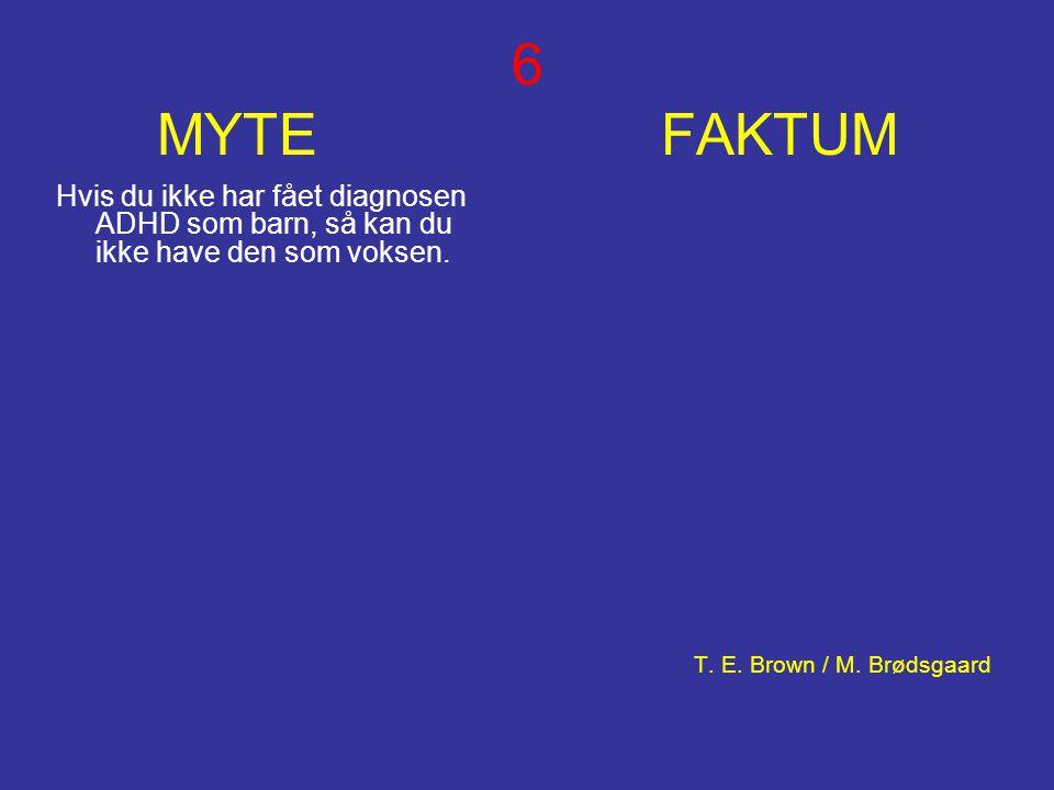 6 MYTE FAKTUM Hvis du ikke har fået diagnosen ADHD som barn, så kan du ikke have den som voksen. T. E. Brown / M. Brødsgaard