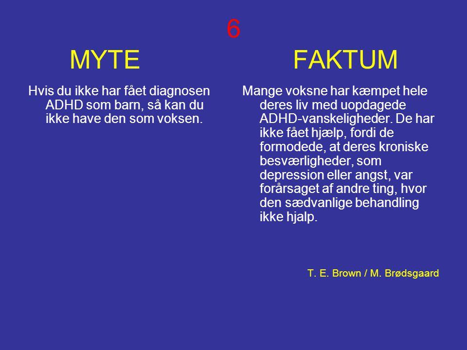 6 MYTE FAKTUM Hvis du ikke har fået diagnosen ADHD som barn, så kan du ikke have den som voksen. Mange voksne har kæmpet hele deres liv med uopdagede