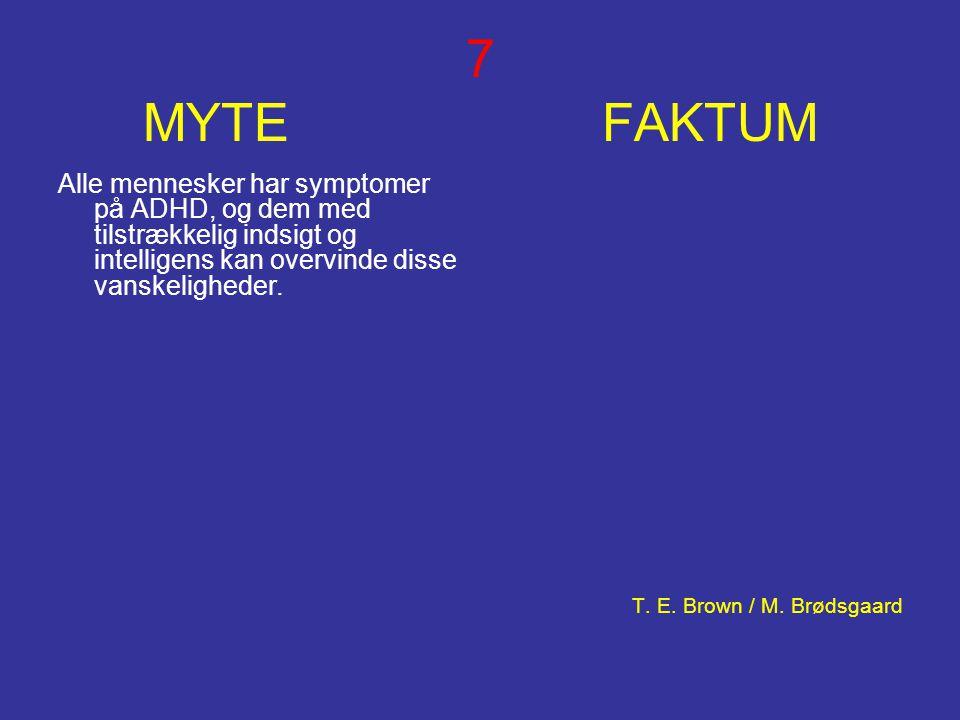 7 MYTE FAKTUM Alle mennesker har symptomer på ADHD, og dem med tilstrækkelig indsigt og intelligens kan overvinde disse vanskeligheder. T. E. Brown /