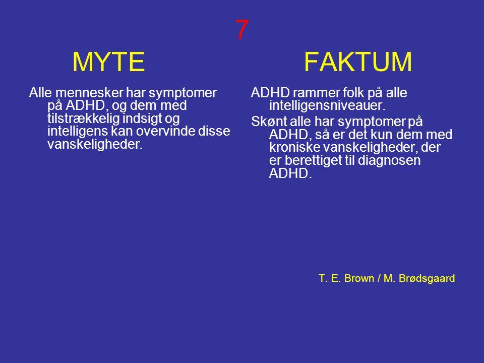 7 MYTE FAKTUM Alle mennesker har symptomer på ADHD, og dem med tilstrækkelig indsigt og intelligens kan overvinde disse vanskeligheder. ADHD rammer fo