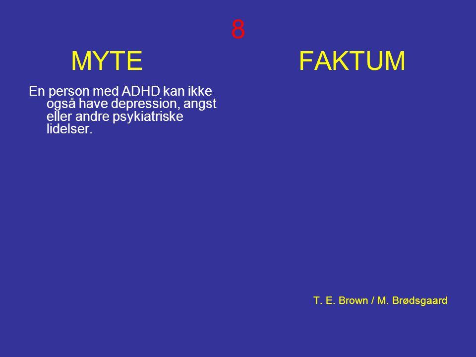 8 MYTE FAKTUM En person med ADHD kan ikke også have depression, angst eller andre psykiatriske lidelser. T. E. Brown / M. Brødsgaard