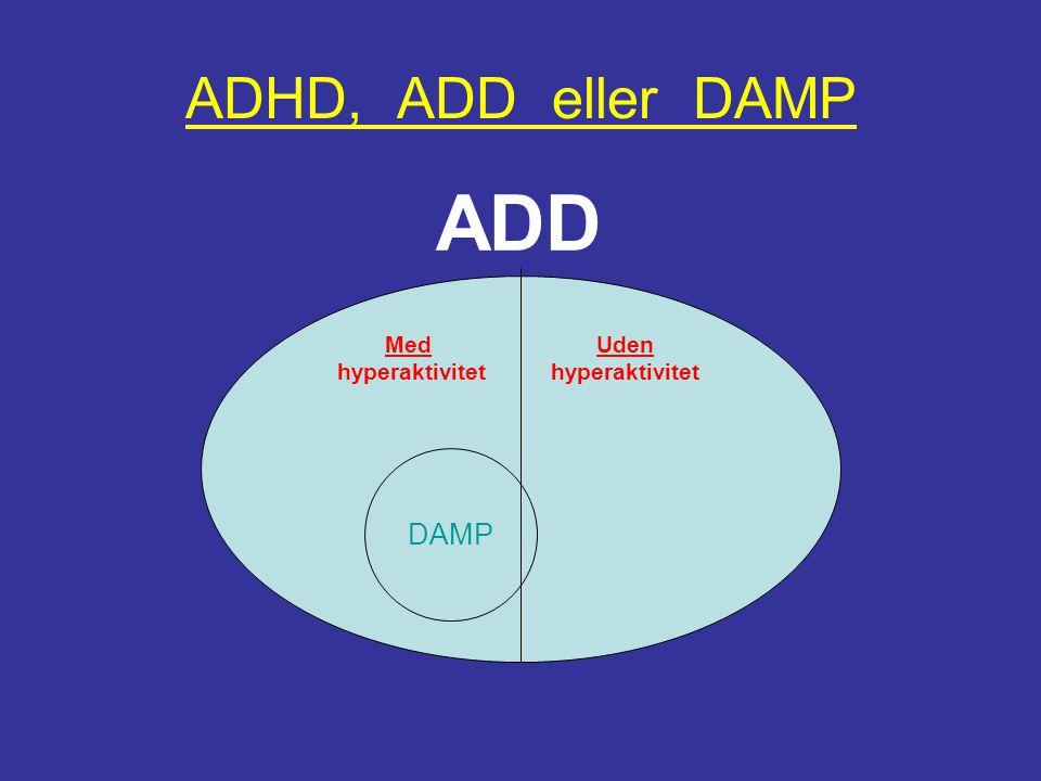 ADHD, ADD eller DAMP ADD Med hyperaktivitet Uden hyperaktivitet DAMP