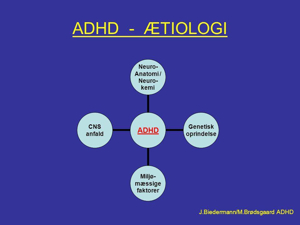 ADHD - ÆTIOLOGI ADHD Neuro- Anatomi / Neuro- kemi Genetisk oprindelse Miljø- mæssige faktorer CNS anfald J.Biedermann/M.Brødsgaard ADHD