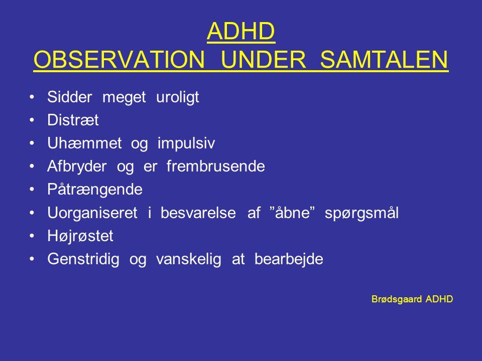 ADHD OBSERVATION UNDER SAMTALEN •Sidder meget uroligt •Distræt •Uhæmmet og impulsiv •Afbryder og er frembrusende •Påtrængende •Uorganiseret i besvarel