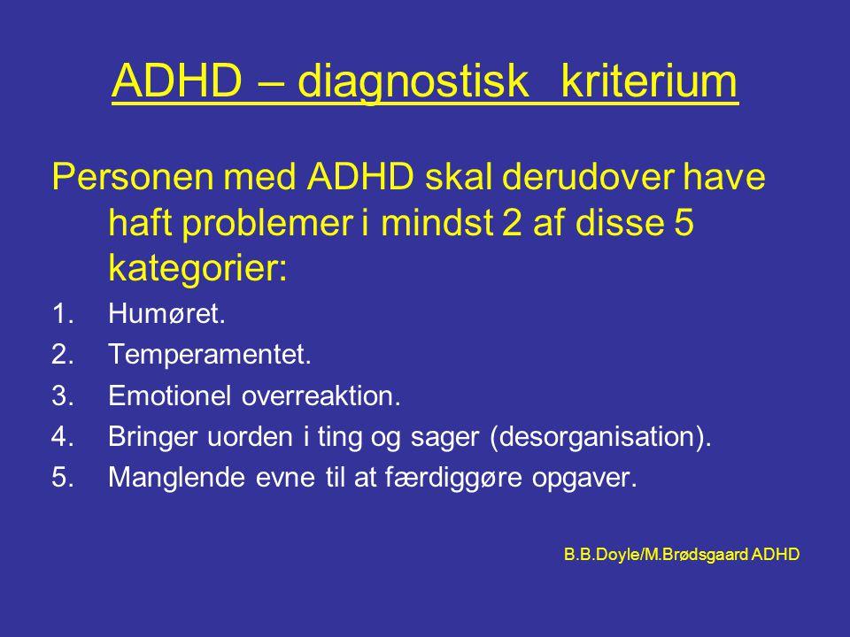 ADHD – diagnostisk kriterium Personen med ADHD skal derudover have haft problemer i mindst 2 af disse 5 kategorier: 1.Humøret. 2.Temperamentet. 3.Emot