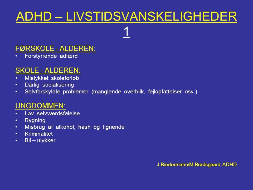 ADHD – LIVSTIDSVANSKELIGHEDER 1 FØRSKOLE - ALDEREN: •Forstyrrende adfærd SKOLE - ALDEREN: •Mislykket skoleforløb •Dårlig socialisering •Selvforskyldte