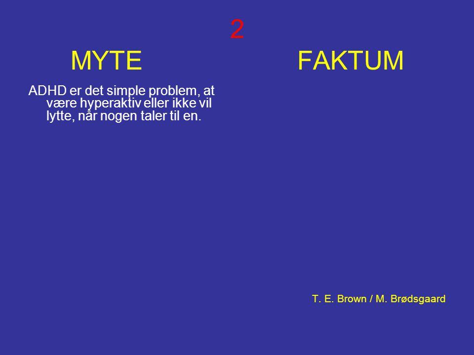 2 MYTE FAKTUM ADHD er det simple problem, at være hyperaktiv eller ikke vil lytte, når nogen taler til en. T. E. Brown / M. Brødsgaard