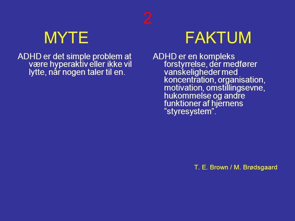 2 MYTE FAKTUM ADHD er det simple problem at være hyperaktiv eller ikke vil lytte, når nogen taler til en. ADHD er en kompleks forstyrrelse, der medfør