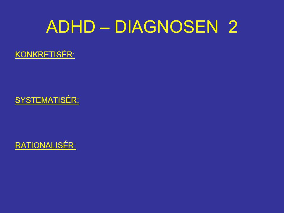 ADHD – DIAGNOSEN 2 KONKRETISÉR: SYSTEMATISÉR: RATIONALISÉR: