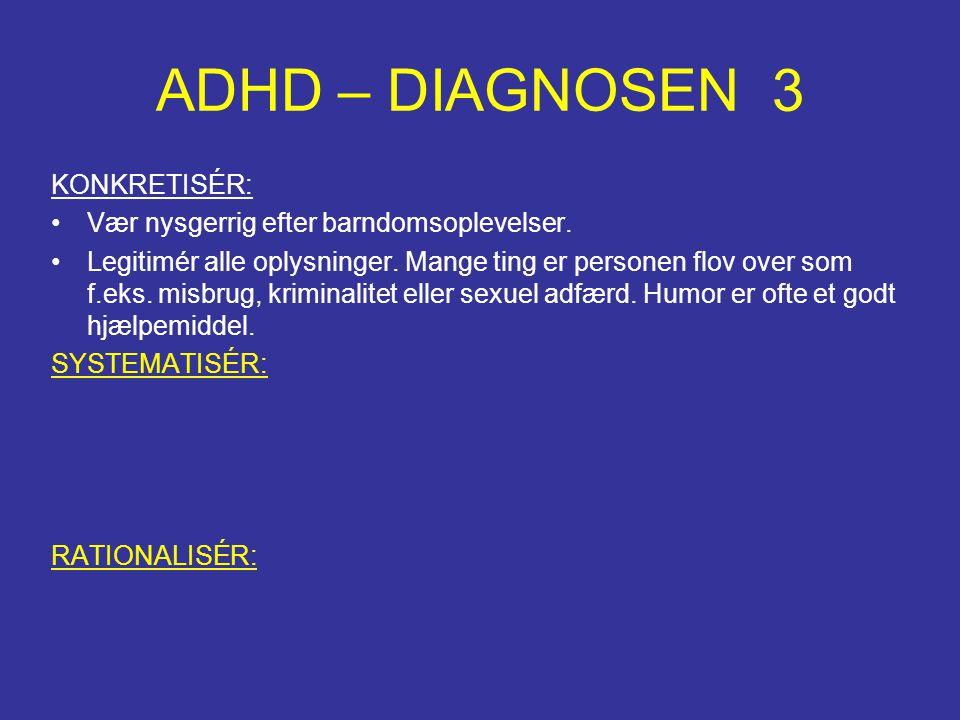 ADHD – DIAGNOSEN 3 KONKRETISÉR: •Vær nysgerrig efter barndomsoplevelser. •Legitimér alle oplysninger. Mange ting er personen flov over som f.eks. misb
