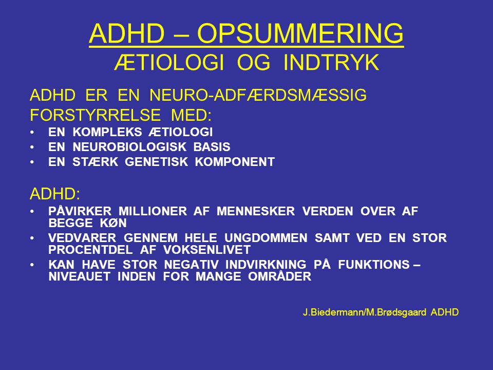ADHD – OPSUMMERING ÆTIOLOGI OG INDTRYK ADHD ER EN NEURO-ADFÆRDSMÆSSIG FORSTYRRELSE MED: •EN KOMPLEKS ÆTIOLOGI •EN NEUROBIOLOGISK BASIS •EN STÆRK GENET