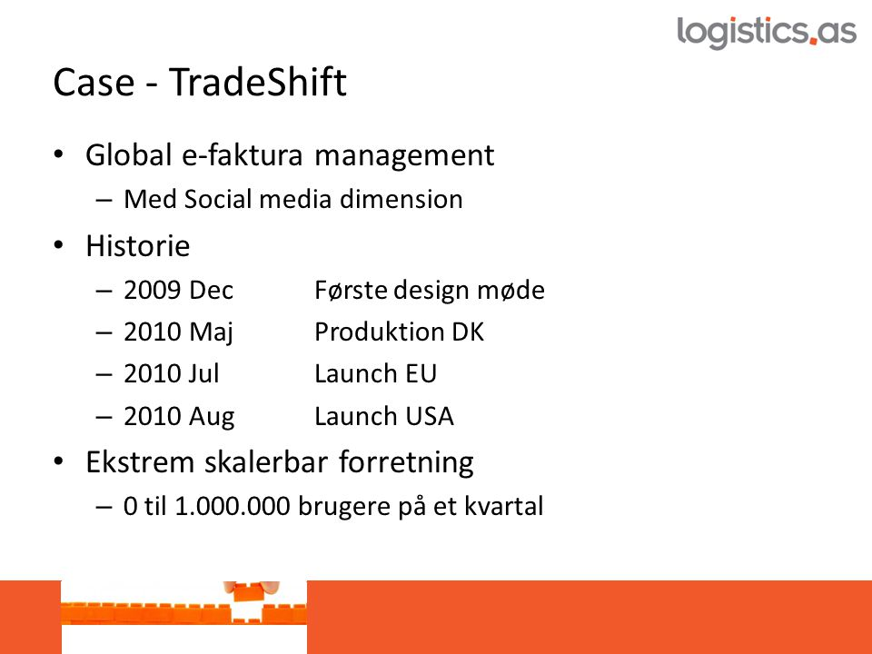 Case - TradeShift • Global e-faktura management – Med Social media dimension • Historie – 2009 Dec Første design møde – 2010 Maj Produktion DK – 2010 Jul Launch EU – 2010 AugLaunch USA • Ekstrem skalerbar forretning – 0 til 1.000.000 brugere på et kvartal
