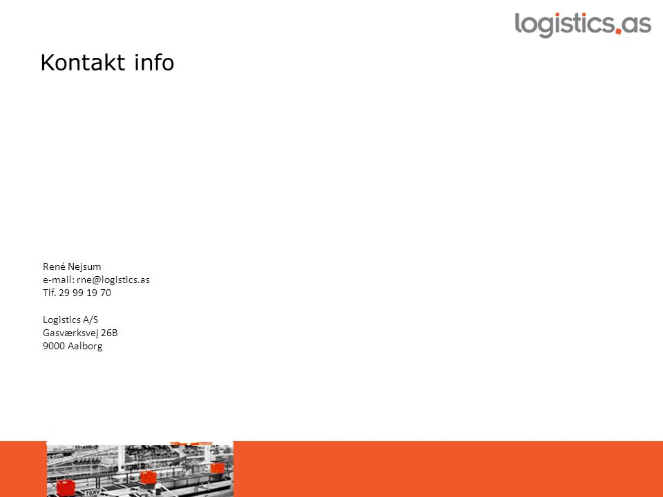 Kontakt info René Nejsum e-mail: rne@logistics.as Tlf. 29 99 19 70 Logistics A/S Gasværksvej 26B 9000 Aalborg