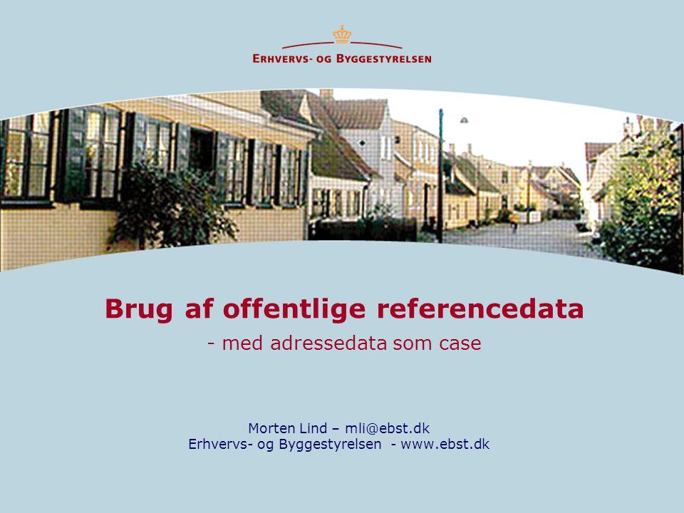 Brug af offentlige referencedata - med adressedata som case Morten Lind – mli@ebst.dk Erhvervs- og Byggestyrelsen - www.ebst.dk