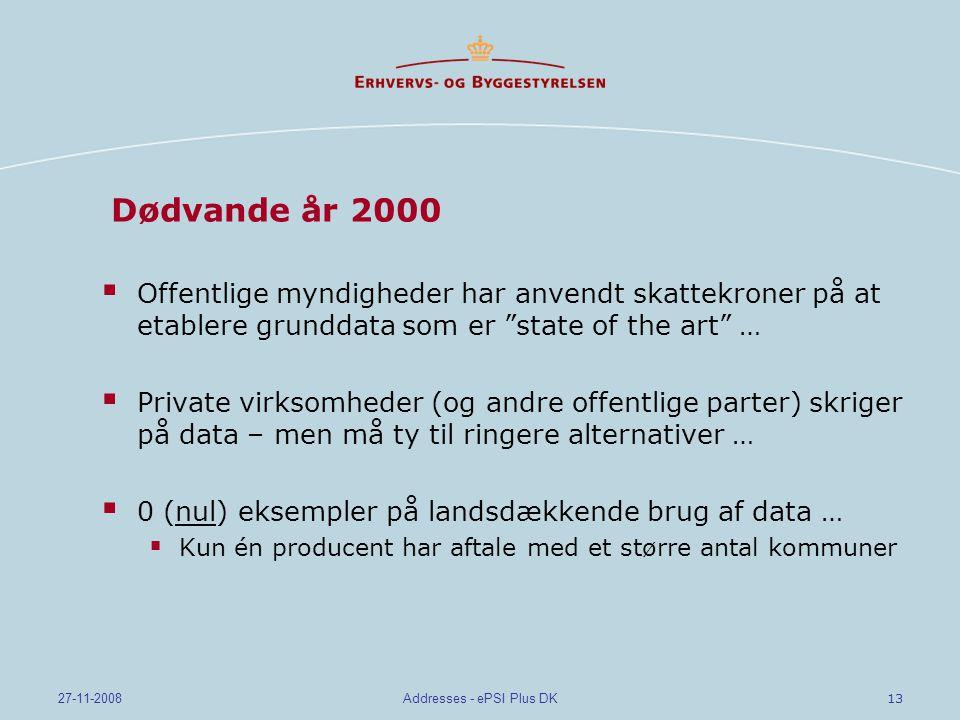 13 27-11-2008Addresses - ePSI Plus DK Dødvande år 2000  Offentlige myndigheder har anvendt skattekroner på at etablere grunddata som er state of the art …  Private virksomheder (og andre offentlige parter) skriger på data – men må ty til ringere alternativer …  0 (nul) eksempler på landsdækkende brug af data …  Kun én producent har aftale med et større antal kommuner