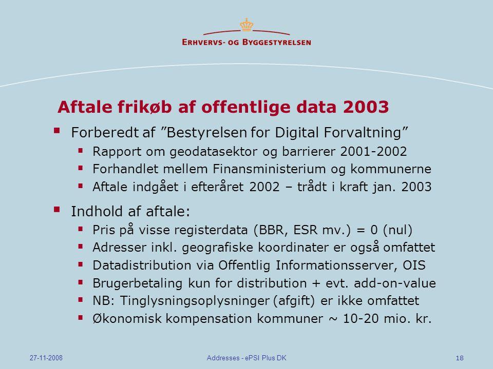 18 27-11-2008Addresses - ePSI Plus DK Aftale frikøb af offentlige data 2003  Forberedt af Bestyrelsen for Digital Forvaltning  Rapport om geodatasektor og barrierer 2001-2002  Forhandlet mellem Finansministerium og kommunerne  Aftale indgået i efteråret 2002 – trådt i kraft jan.