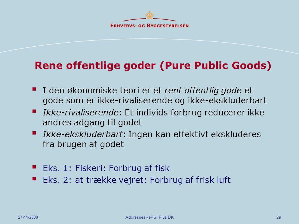 29 27-11-2008Addresses - ePSI Plus DK Rene offentlige goder (Pure Public Goods)  I den økonomiske teori er et rent offentlig gode et gode som er ikke-rivaliserende og ikke-ekskluderbart  Ikke-rivaliserende: Et individs forbrug reducerer ikke andres adgang til godet  Ikke-ekskluderbart: Ingen kan effektivt ekskluderes fra brugen af godet  Eks.