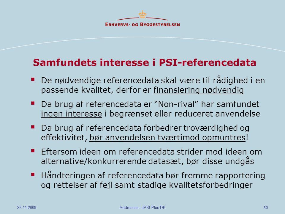 30 27-11-2008Addresses - ePSI Plus DK Samfundets interesse i PSI-referencedata  De nødvendige referencedata skal være til rådighed i en passende kvalitet, derfor er finansiering nødvendig  Da brug af referencedata er Non-rival har samfundet ingen interesse i begrænset eller reduceret anvendelse  Da brug af referencedata forbedrer troværdighed og effektivitet, bør anvendelsen tværtimod opmuntres.