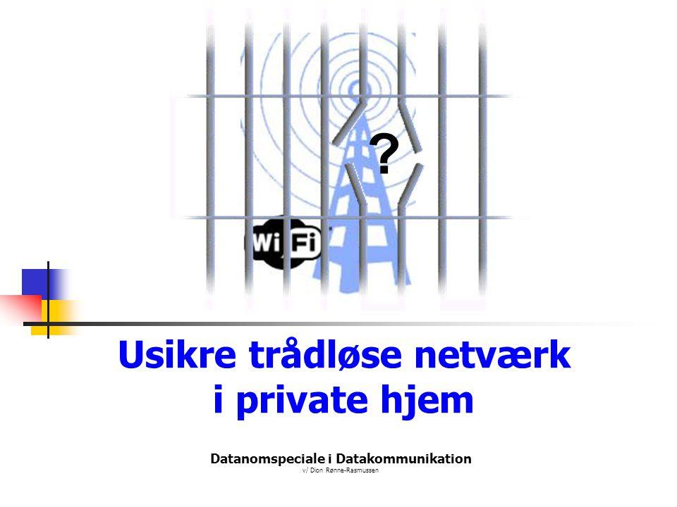 Datanomspeciale i Datakommunikation v/ Dion Rønne-Rasmussen Usikre trådløse netværk i private hjem ?