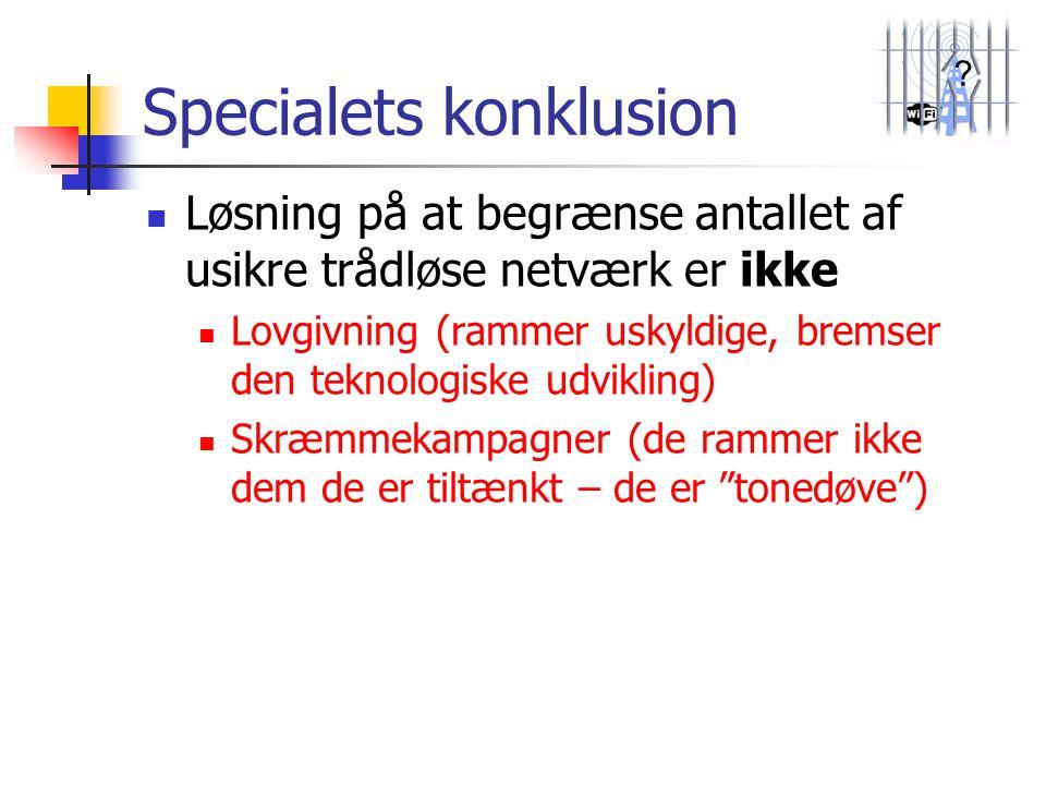 ? Specialets konklusion  Løsning på at begrænse antallet af usikre trådløse netværk er ikke  Lovgivning (rammer uskyldige, bremser den teknologiske