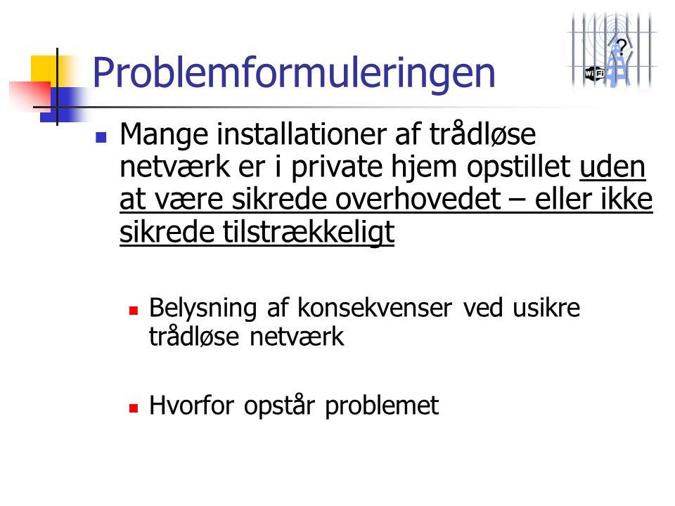 ? Problemformuleringen  Mange installationer af trådløse netværk er i private hjem opstillet uden at være sikrede overhovedet – eller ikke sikrede ti
